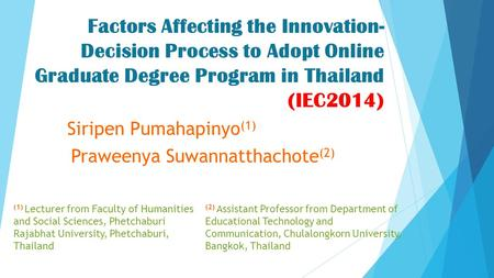 Factors Affecting the Innovation- Decision Process to Adopt Online Graduate Degree Program in Thailand (IEC2014) Siripen Pumahapinyo (1) Praweenya Suwannatthachote.