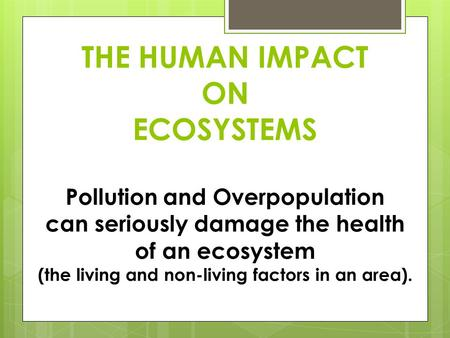 THE HUMAN IMPACT ON ECOSYSTEMS Pollution and Overpopulation can seriously damage the health of an ecosystem (the living and non-living factors in an area).