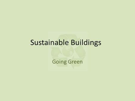 Sustainable Buildings Going Green. Green Building Building the Future with Intention Building to ensure that waste is minimized at every stage during.