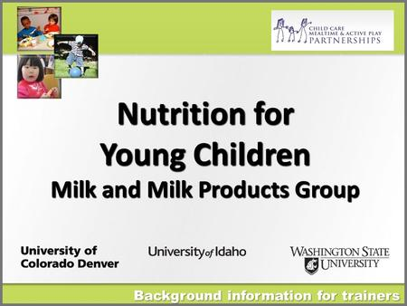 Nutrition for Young Children Milk and Milk Products Group Background information for trainers.