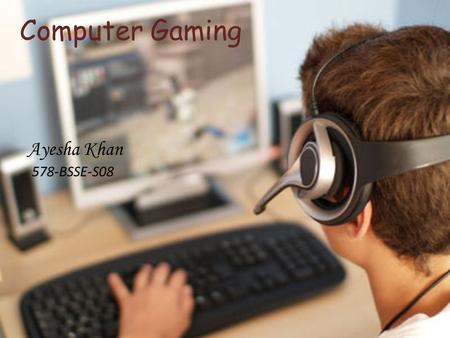 Computer Gaming Ayesha Khan 578-BSSE-S08. Definition of Computer Games A game is structured playing, usually undertaken for enjoyment and sometimes used.