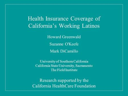 Health Insurance Coverage of California's Working Latinos Howard Greenwald Suzanne O'Keefe Mark DiCamillo University of Southern California California.