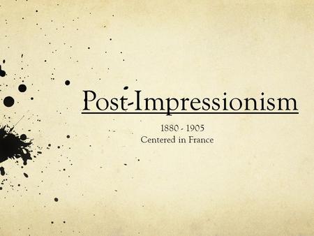 Post-Impressionism 1880 - 1905 Centered in France.