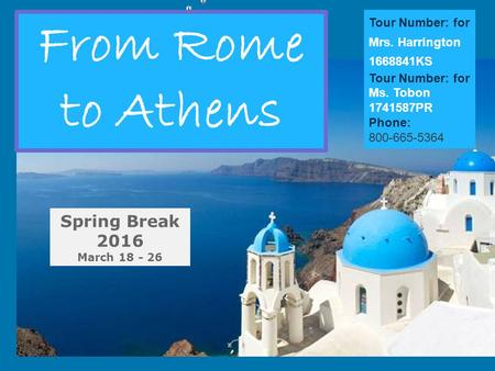 From Rome to Athens Spring Break 2016 March 18 - 26 Tour Number: for Mrs. Harrington 1668841KS Tour Number: for Ms. Tobon 1741587PR Phone: 800-665-5364.