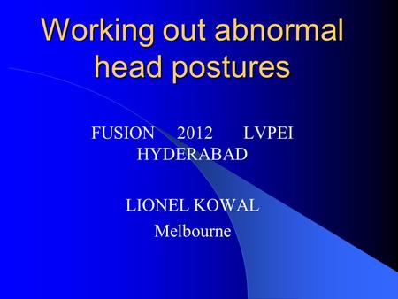Working out abnormal head postures FUSION 2012 LVPEI HYDERABAD LIONEL KOWAL Melbourne.