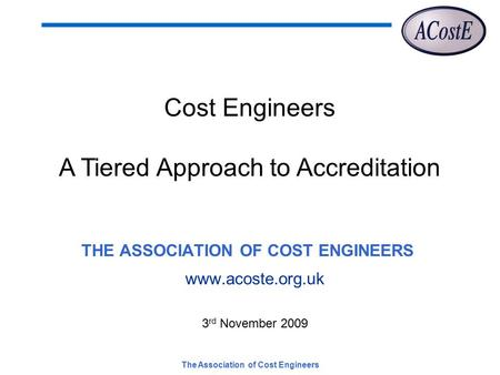 The Association of Cost Engineers THE ASSOCIATION OF COST ENGINEERS www.acoste.org.uk 3 rd November 2009 Cost Engineers A Tiered Approach to Accreditation.