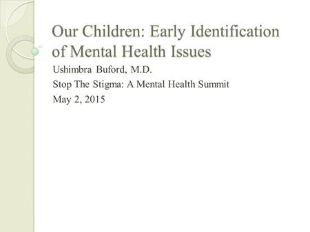 Our Children: Early Identification of Mental Health Issues Ushimbra Buford, M.D. Stop The Stigma: A Mental Health Summit May 2, 2015.