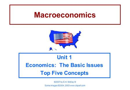 Macroeconomics Unit 1 Economics: The Basic Issues Top Five Concepts ©2007 by E.H. McKay III Some images ©2004, 2003 www.clipart.com.