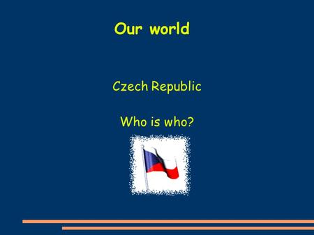 Czech Republic Who is who? Our world. My name is Bara Ch. I am a girl. I have dark brown hair. I am wearing a purple sweatshirt and I am standing behind.