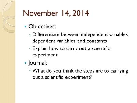 November 14, 2014 Objectives: ◦ Differentiate between independent variables, dependent variables, and constants ◦ Explain how to carry out a scientific.