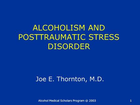 Alcohol Medical Scholars 20031 ALCOHOLISM AND POSTTRAUMATIC STRESS DISORDER Joe E. Thornton, M.D.