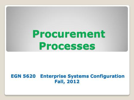 Procurement Processes EGN 5620 Enterprise Systems Configuration Fall, 2012 Procurement Processes EGN 5620 Enterprise Systems Configuration Fall, 2012.