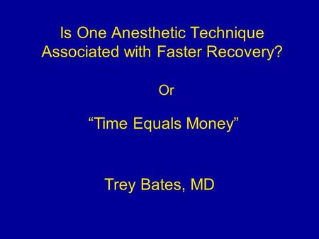 "Is One Anesthetic Technique Associated with Faster Recovery? Trey Bates, MD ""Time Equals Money"" Or."