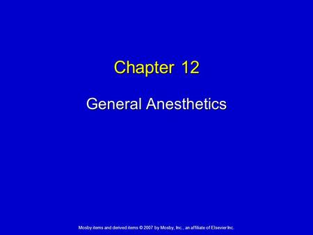 Mosby items and derived items © 2007 by Mosby, Inc., an affiliate of Elsevier Inc. Chapter 12 General Anesthetics.