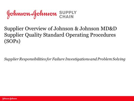 Supplier Overview of Johnson & Johnson MD&D Supplier Quality Standard Operating Procedures (SOPs) Supplier Responsibilities for Failure Investigations.
