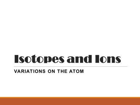 Isotopes and Ions VARIATIONS ON THE ATOM. Ions! ITS ABOUT PROTONS AND ELECTRONS.