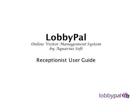 LobbyPal Online Visitor Management System by Aquarius Soft Receptionist User Guide.