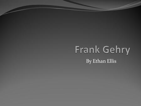 By Ethan Ellis. About Frank Gehry Frank Gehry is a famous architect. He was born in Toronto, Canada in 1929. Frank went to the Universities of Southern.