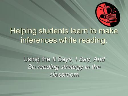 Helping students learn to make inferences while reading: Using the It Says, I Say, And So reading strategy in the classroom.