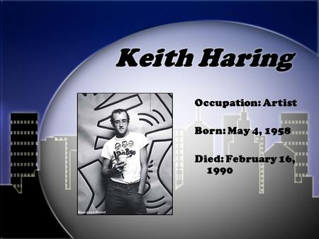 Keith Haring Occupation: Artist Born: May 4, 1958 Died: February 16, 1990.