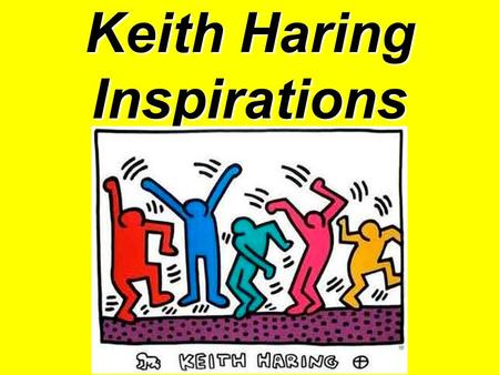 Keith Haring Inspirations. Keith Haring:  Keith Haring was born in Pennsylvania, but moved to New York City in 1978 to enroll in the School of Visual.