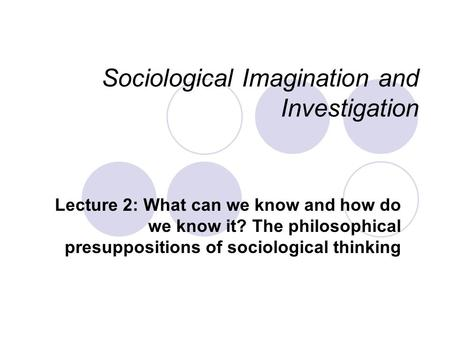 Sociological Imagination and Investigation Lecture 2: What can we know and how do we know it? The philosophical presuppositions of sociological thinking.