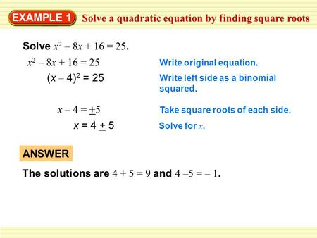 EXAMPLE 1 Solve a quadratic equation by finding square roots Solve x 2 – 8x + 16 = 25. x 2 – 8x + 16 = 25 Write original equation. (x – 4) 2 = 25 Write.