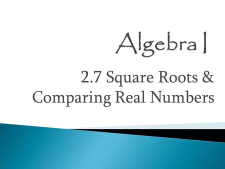 2.7 Square Roots & Comparing Real Numbers.  Square Root — a number times itself to make the number you started with  Radicand — the number under the.
