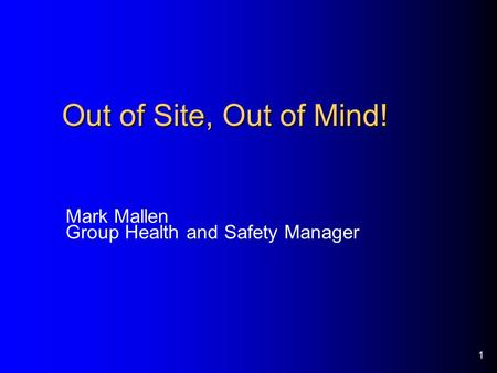 1 Out of Site, Out of Mind! Mark Mallen Group Health and Safety Manager.
