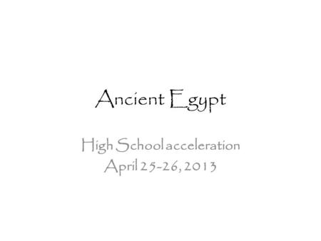 Ancient Egypt High School acceleration April 25-26, 2013.