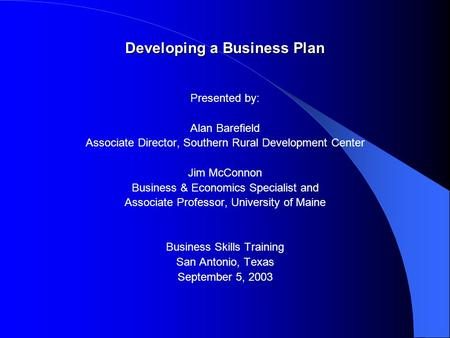 Developing a Business Plan Presented by: Alan Barefield Associate Director, Southern Rural Development Center Jim McConnon Business & Economics Specialist.