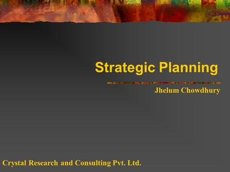 Strategic Planning Jhelum Chowdhury Crystal Research and Consulting Pvt. Ltd.