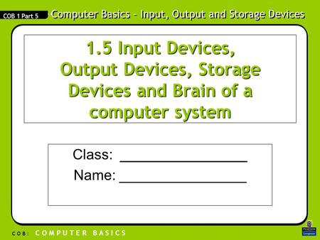 Computer Basics – Input, Output and Storage Devices C O B : C O M P U T E R B A S I C S COB 1 Part 5 1.5 Input Devices, Output Devices, Storage Devices.