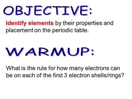 What is the rule for how many electrons can be on each of the first 3 electron shells/rings? Identify elements by their properties and placement on the.