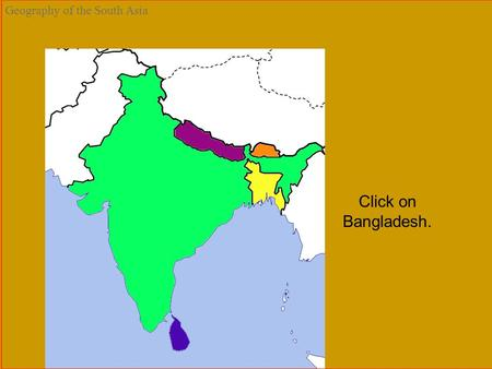Bangladesh Bhutan India Maldives Nepal Sri Lanka Geography of the South Asia Click on Bangladesh.