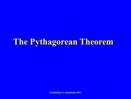 Created by G. Antidormi 2003 The Pythagorean Theorem.