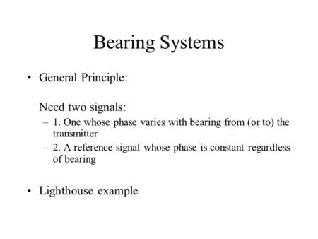 Bearing Systems General Principle: Need two signals: –1. One whose phase varies with bearing from (or to) the transmitter –2. A reference signal whose.