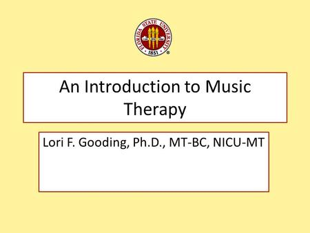 An Introduction to Music Therapy Lori F. Gooding, Ph.D., MT-BC, NICU-MT.
