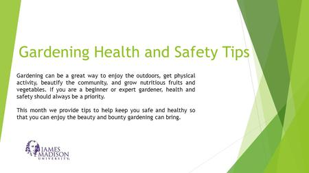 Gardening Health and Safety Tips Gardening can be a great way to enjoy the outdoors, get physical activity, beautify the community, and grow nutritious.