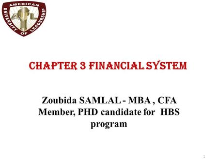 CHAPTER 3 FINANCIAL SYSTEM 1 Zoubida SAMLAL - MBA, CFA Member, PHD candidate for HBS program.
