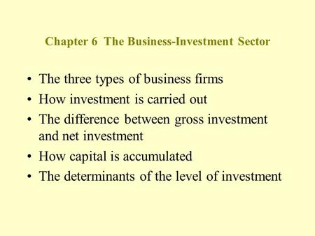 Chapter 6 The Business-Investment Sector The three types of business firms How investment is carried out The difference between gross investment and net.