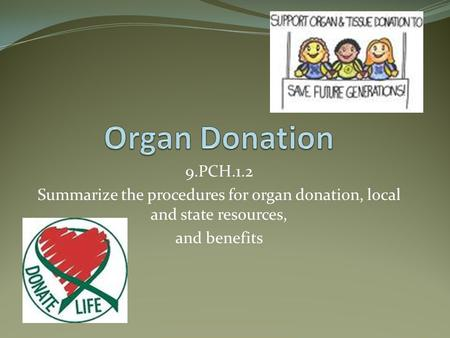 9.PCH.1.2 Summarize the procedures for organ donation, local and state resources, and benefits.