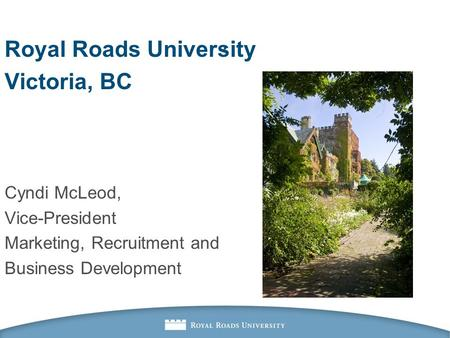 . Royal Roads University Victoria, BC Cyndi McLeod, Vice-President Marketing, Recruitment and Business Development.