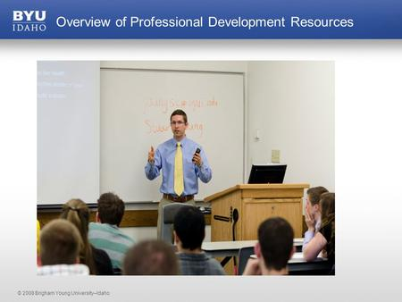 © 2008 Brigham Young University–Idaho Overview of Professional Development Resources.