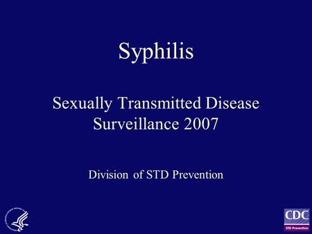 Syphilis Sexually Transmitted Disease Surveillance 2007 Division of STD Prevention.