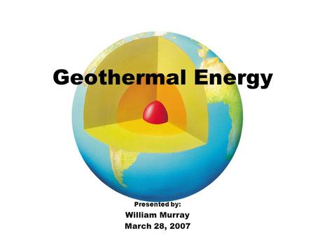 Geothermal Energy Presented by: William Murray March 28, 2007.