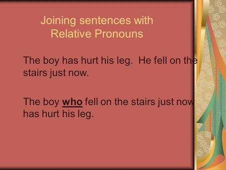 Joining sentences with Relative Pronouns The boy has hurt his leg. He fell on the stairs just now. The boy who fell on the stairs just now has hurt his.
