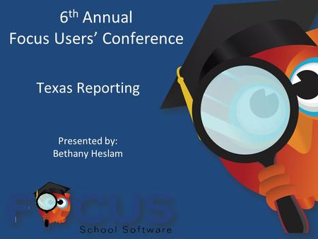 6 th Annual Focus Users' Conference Texas Reporting Presented by: Bethany Heslam.