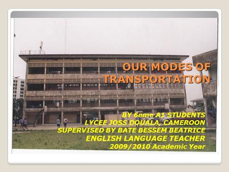 OUR MODES OF TRANSPORTATION BY 6eme A1 STUDENTS LYCEE JOSS DOUALA, CAMEROON SUPERVISED BY BATE BESSEM BEATRICE ENGLISH LANGUAGE TEACHER 2009/2010 Academic.