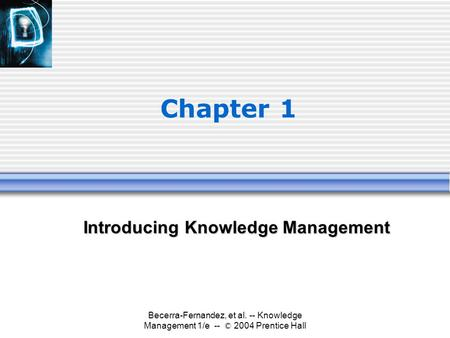 Becerra-Fernandez, et al. -- Knowledge Management 1/e -- © 2004 Prentice Hall Chapter 1 Introducing Knowledge Management.